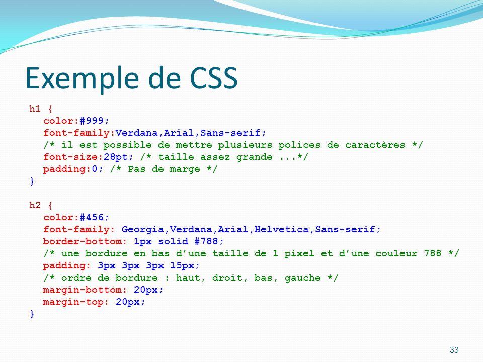 Exemple de CSS h1 { color:#999; font-family:Verdana,Arial,Sans-serif; /* il est possible de mettre plusieurs polices de caractères */ font-size:28pt; /* taille assez grande...*/ padding:0; /* Pas de marge */ } h2 { color:#456; font-family: Georgia,Verdana,Arial,Helvetica,Sans-serif; border-bottom: 1px solid #788; /* une bordure en bas dune taille de 1 pixel et dune couleur 788 */ padding: 3px 3px 3px 15px; /* ordre de bordure : haut, droit, bas, gauche */ margin-bottom: 20px; margin-top: 20px; } 33