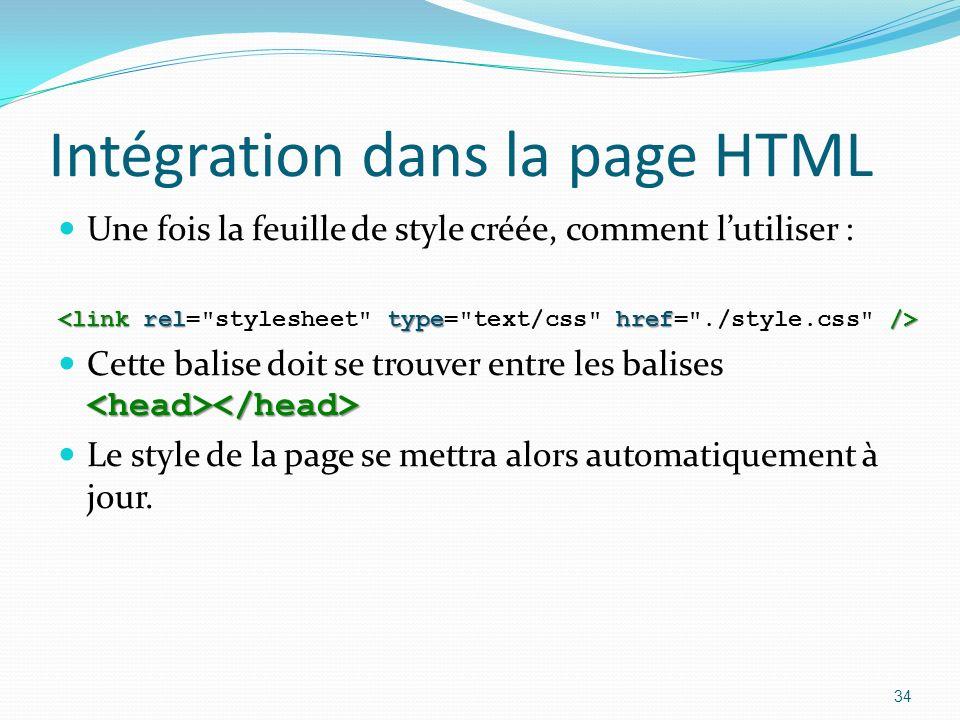 Intégration dans la page HTML Une fois la feuille de style créée, comment lutiliser : Cette balise doit se trouver entre les balises Le style de la page se mettra alors automatiquement à jour.