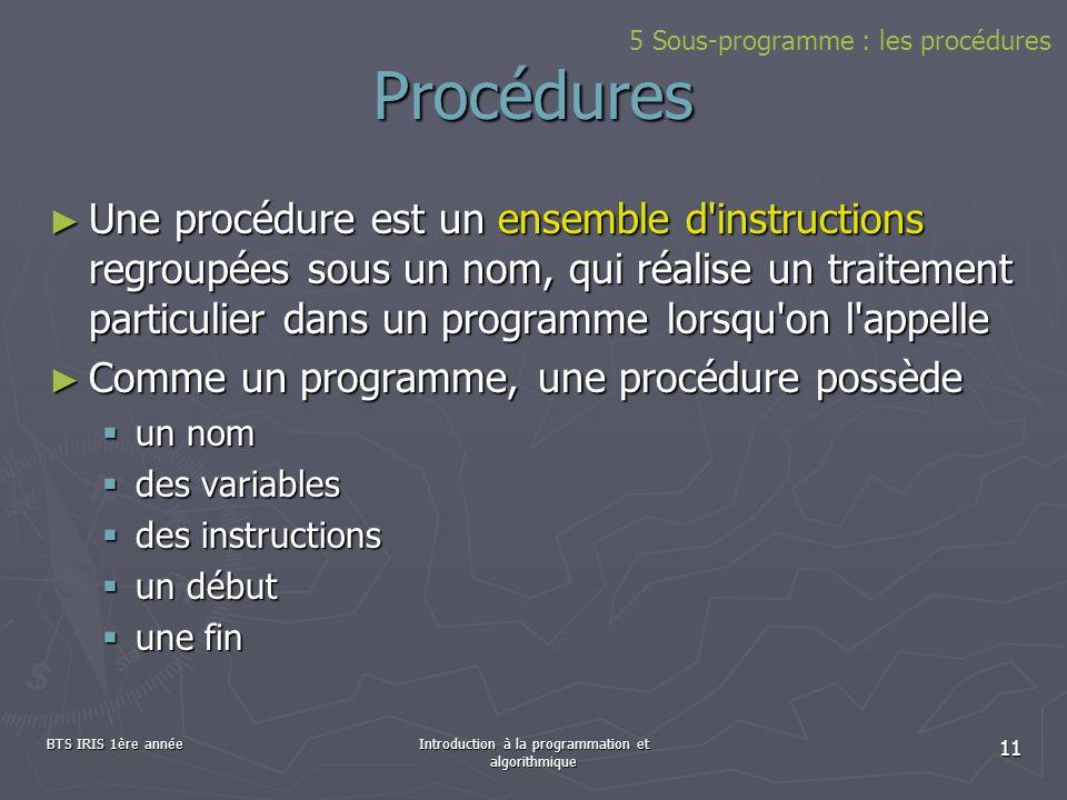 BTS IRIS 1ère annéeIntroduction à la programmation et algorithmique 11 Procédures Une procédure est un ensemble d'instructions regroupées sous un nom,