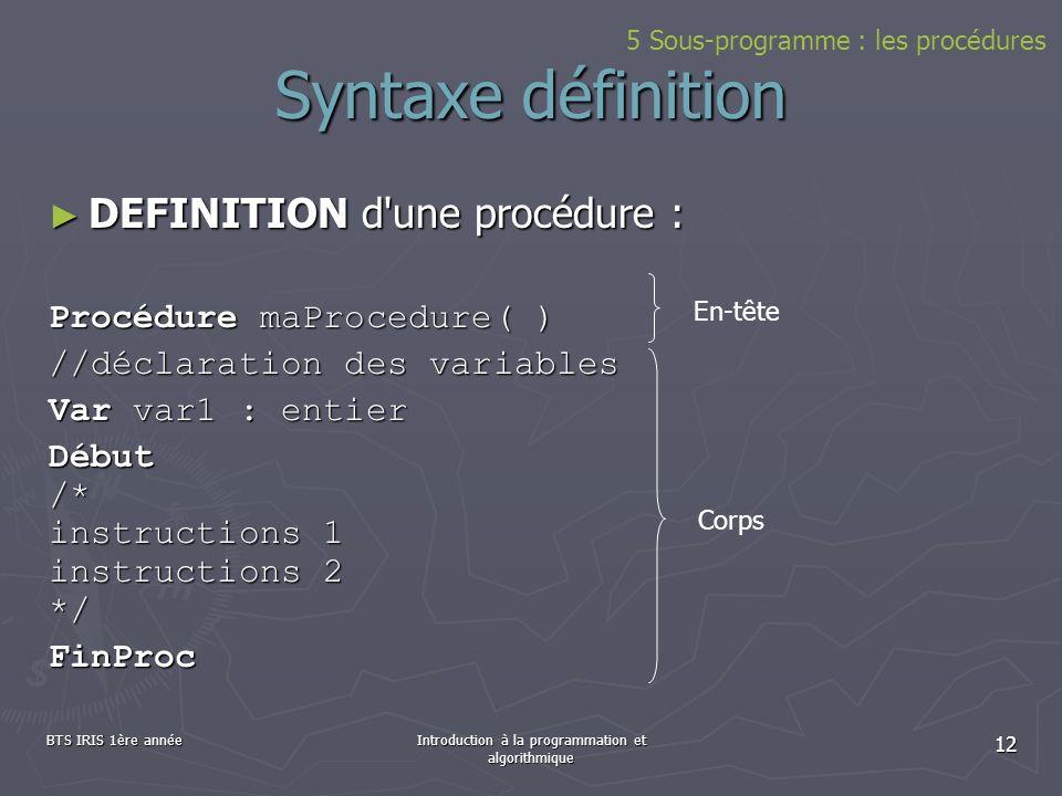 BTS IRIS 1ère annéeIntroduction à la programmation et algorithmique 12 Syntaxe définition DEFINITION d'une procédure : DEFINITION d'une procédure : Pr
