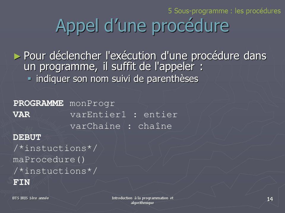 BTS IRIS 1ère annéeIntroduction à la programmation et algorithmique 14 Appel dune procédure Pour déclencher l'exécution d'une procédure dans un progra
