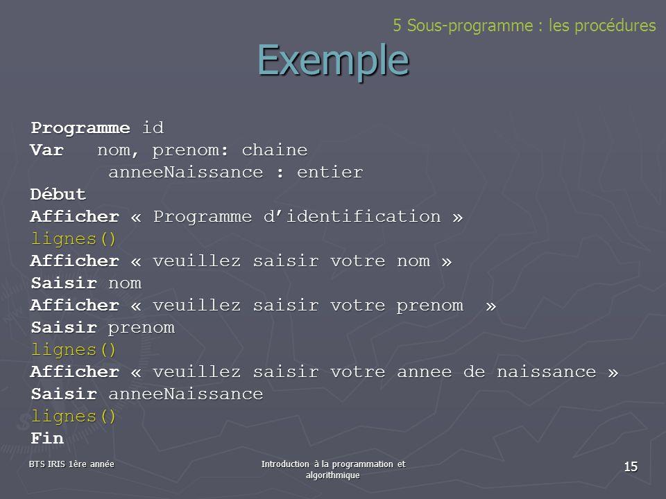 BTS IRIS 1ère annéeIntroduction à la programmation et algorithmique 15 Exemple Programme id Varnom, prenom: chaine anneeNaissance : entier anneeNaissa