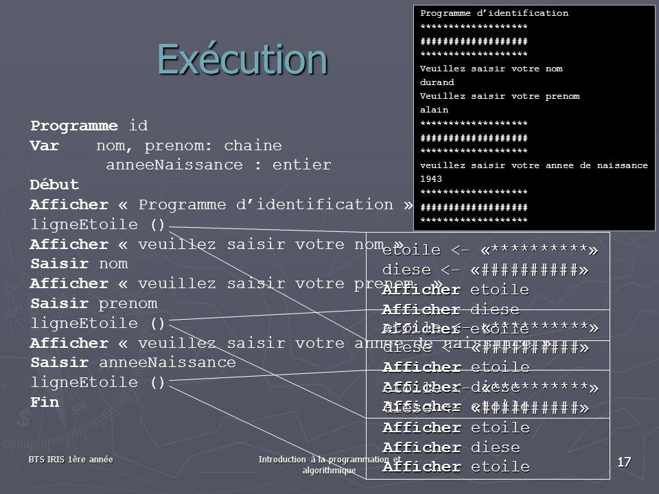 BTS IRIS 1ère annéeIntroduction à la programmation et algorithmique 17 Exécution Programme id Varnom, prenom: chaine anneeNaissance : entier Début Aff