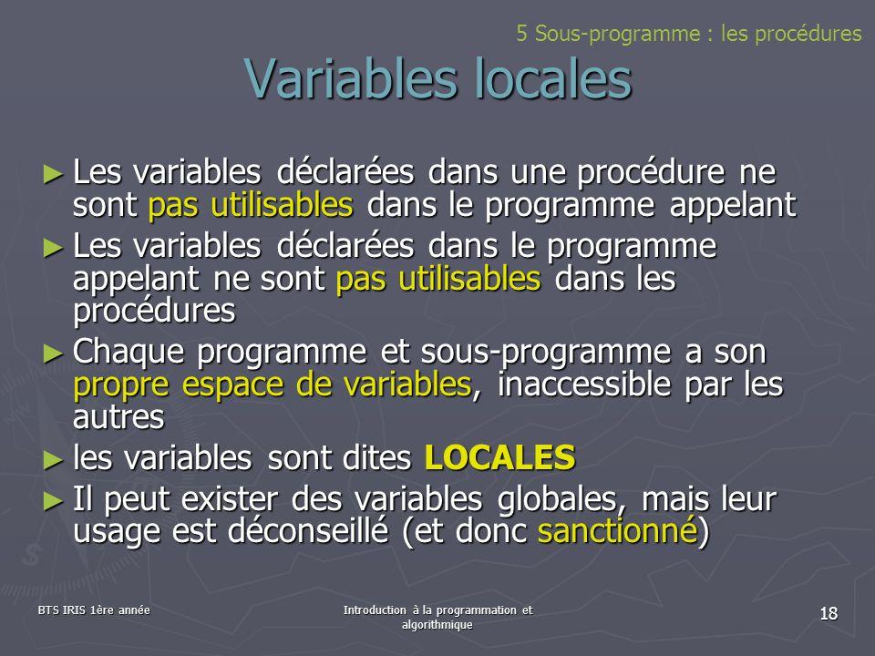 BTS IRIS 1ère annéeIntroduction à la programmation et algorithmique 18 Variables locales Les variables déclarées dans une procédure ne sont pas utilis