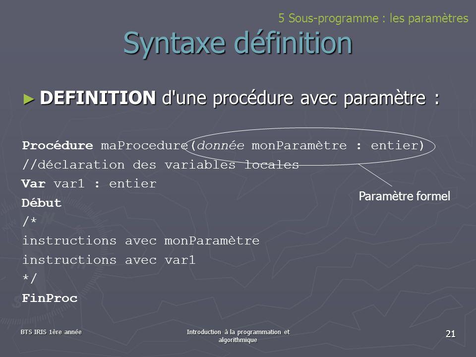 BTS IRIS 1ère annéeIntroduction à la programmation et algorithmique 21 Syntaxe définition DEFINITION d'une procédure avec paramètre : DEFINITION d'une