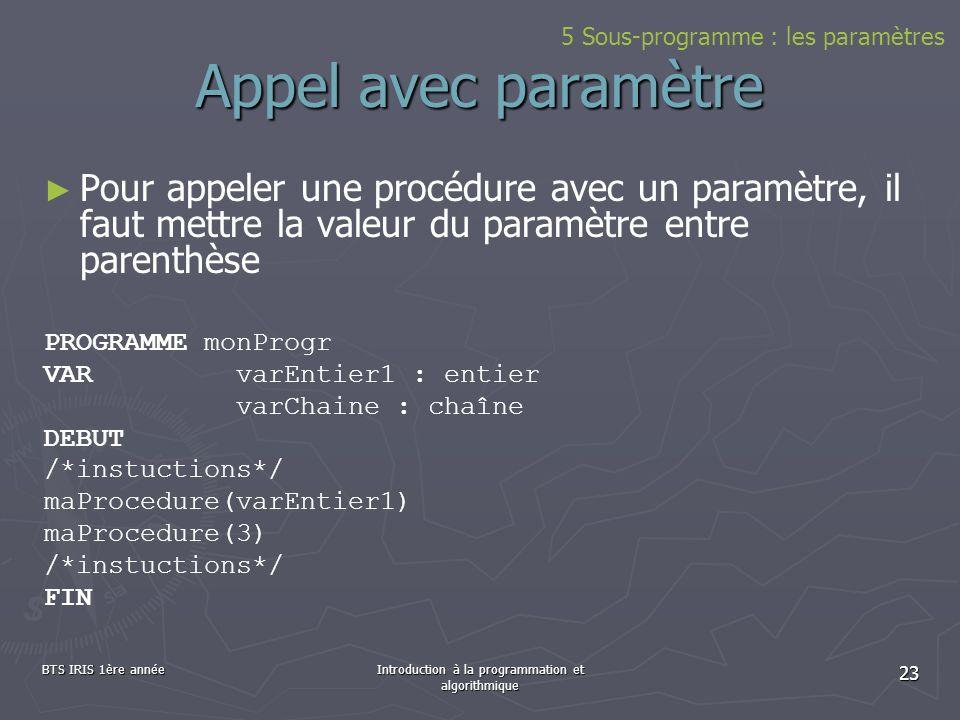 BTS IRIS 1ère annéeIntroduction à la programmation et algorithmique 23 Appel avec paramètre Pour appeler une procédure avec un paramètre, il faut mett