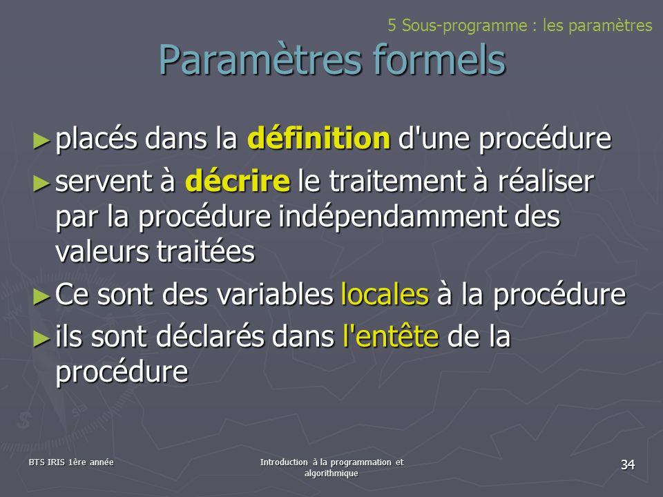 BTS IRIS 1ère annéeIntroduction à la programmation et algorithmique 34 Paramètres formels placés dans la définition d'une procédure placés dans la déf