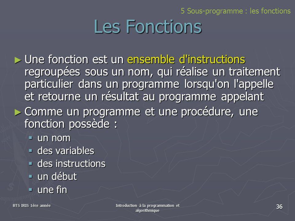BTS IRIS 1ère annéeIntroduction à la programmation et algorithmique 36 Les Fonctions Une fonction est un ensemble d'instructions regroupées sous un no