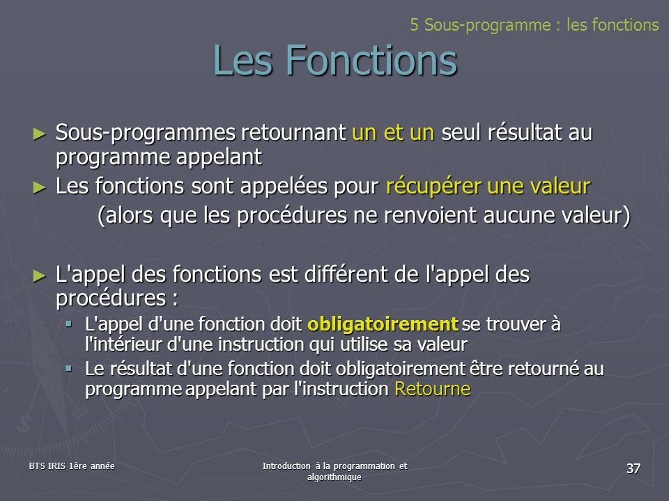 BTS IRIS 1ère annéeIntroduction à la programmation et algorithmique 37 Les Fonctions Sous-programmes retournant un et un seul résultat au programme ap
