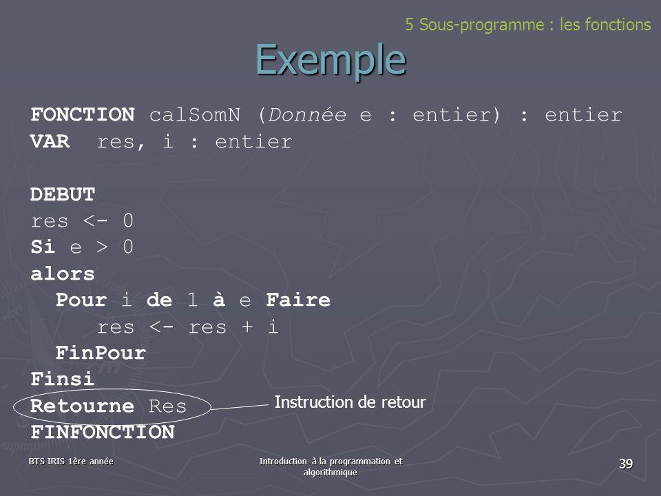 BTS IRIS 1ère annéeIntroduction à la programmation et algorithmique 39 5 Sous-programme : les fonctions Exemple FONCTION calSomN (Donnée e : entier) :