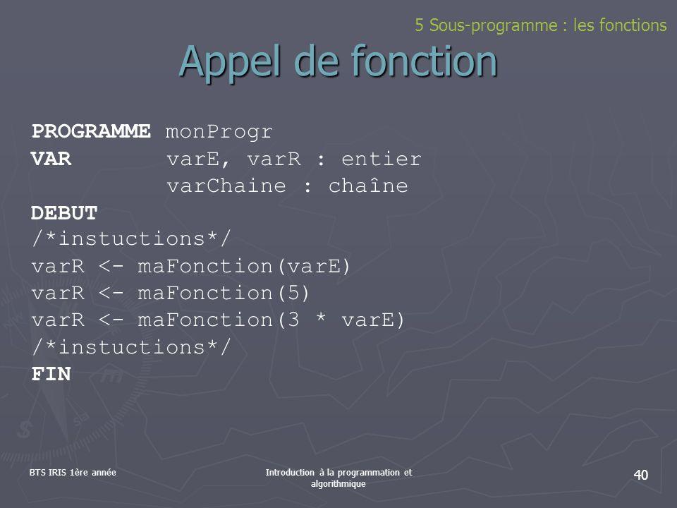 BTS IRIS 1ère annéeIntroduction à la programmation et algorithmique 40 5 Sous-programme : les fonctions Appel de fonction PROGRAMME monProgr VARvarE,