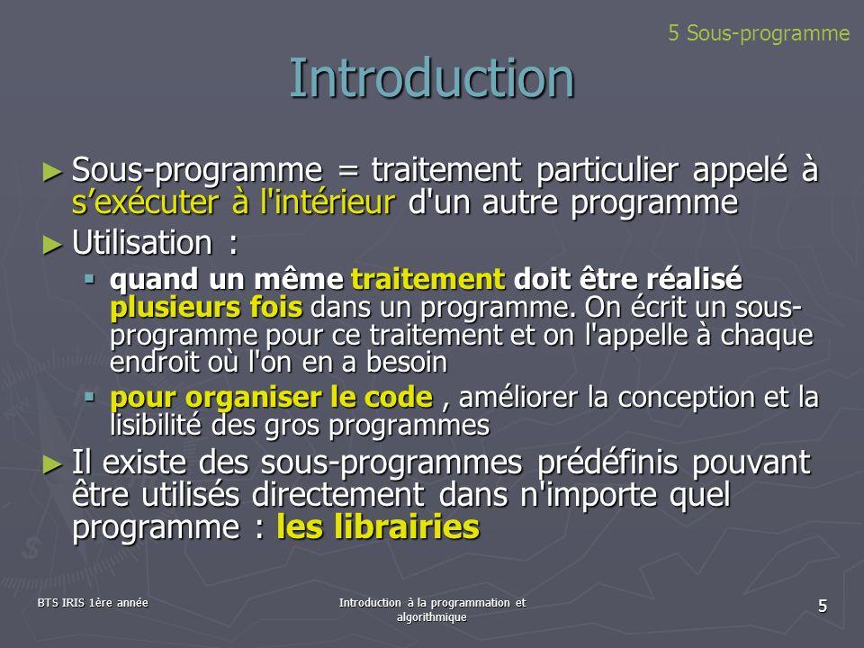 BTS IRIS 1ère annéeIntroduction à la programmation et algorithmique 16 Exécution Appel d une procédure Appel d une procédure 1.arrêt momentané de l exécution du programme appelant 2.Exécution des instructions de la procédure 3.Reprise de lexécution du programme appelant là où il s était arrêté (instruction suivant lappel) Une procédure peut être appelée soit par un programme, soit par un autre sous-programme (qui lui même a été appelé) Une procédure peut être appelée soit par un programme, soit par un autre sous-programme (qui lui même a été appelé) Les appels de sous-programmes peuvent s imbriquer autant de fois que cela est utile Les appels de sous-programmes peuvent s imbriquer autant de fois que cela est utile 5 Sous-programme : les procédures