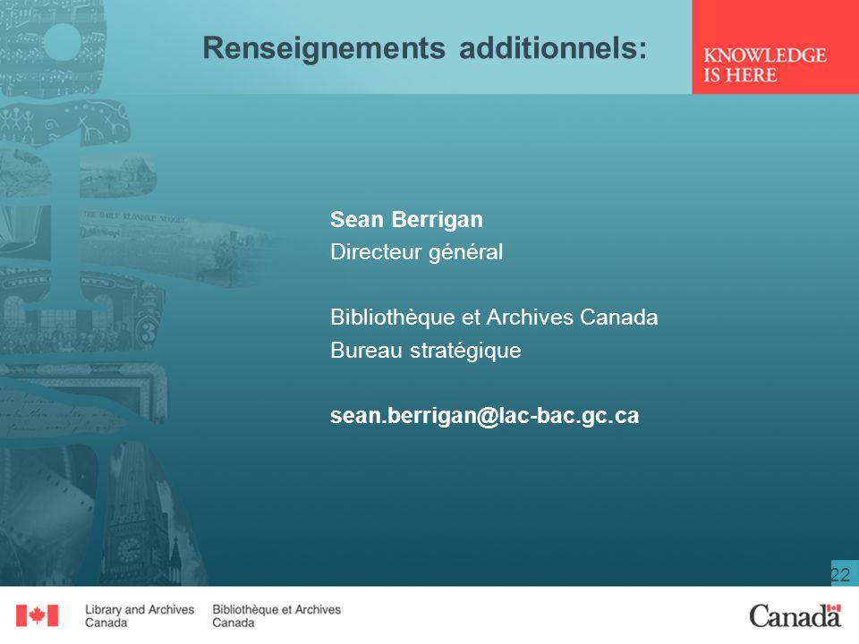22 Renseignements additionnels: Sean Berrigan Directeur général Bibliothèque et Archives Canada Bureau stratégique sean.berrigan@lac-bac.gc.ca