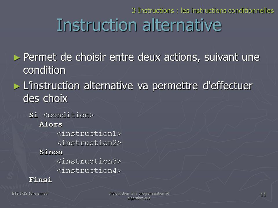 BTS IRIS 1ère annéeIntroduction à la programmation et algorithmique 11 Instruction alternative Permet de choisir entre deux actions, suivant une condi