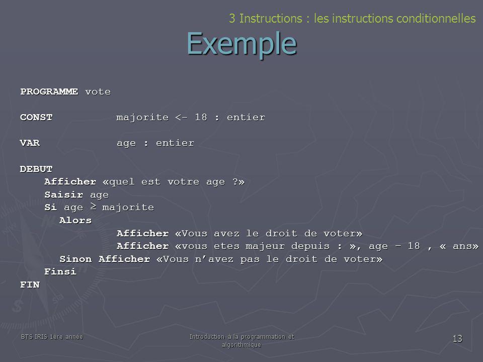 BTS IRIS 1ère annéeIntroduction à la programmation et algorithmique 13 Exemple PROGRAMME vote CONSTmajorite <- 18 : entier VARage : entier DEBUT Affic