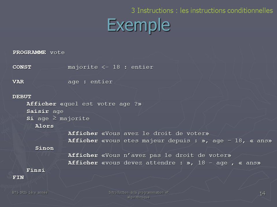 BTS IRIS 1ère annéeIntroduction à la programmation et algorithmique 14 Exemple PROGRAMME vote CONSTmajorite <- 18 : entier VARage : entier DEBUT Affic