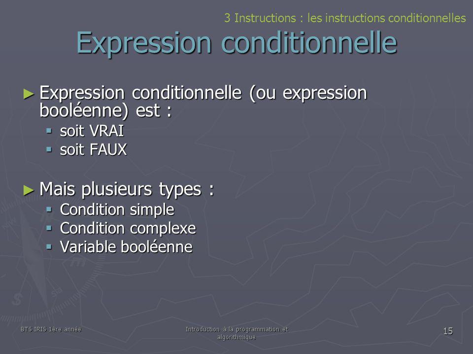 BTS IRIS 1ère annéeIntroduction à la programmation et algorithmique 15 Expression conditionnelle Expression conditionnelle (ou expression booléenne) e