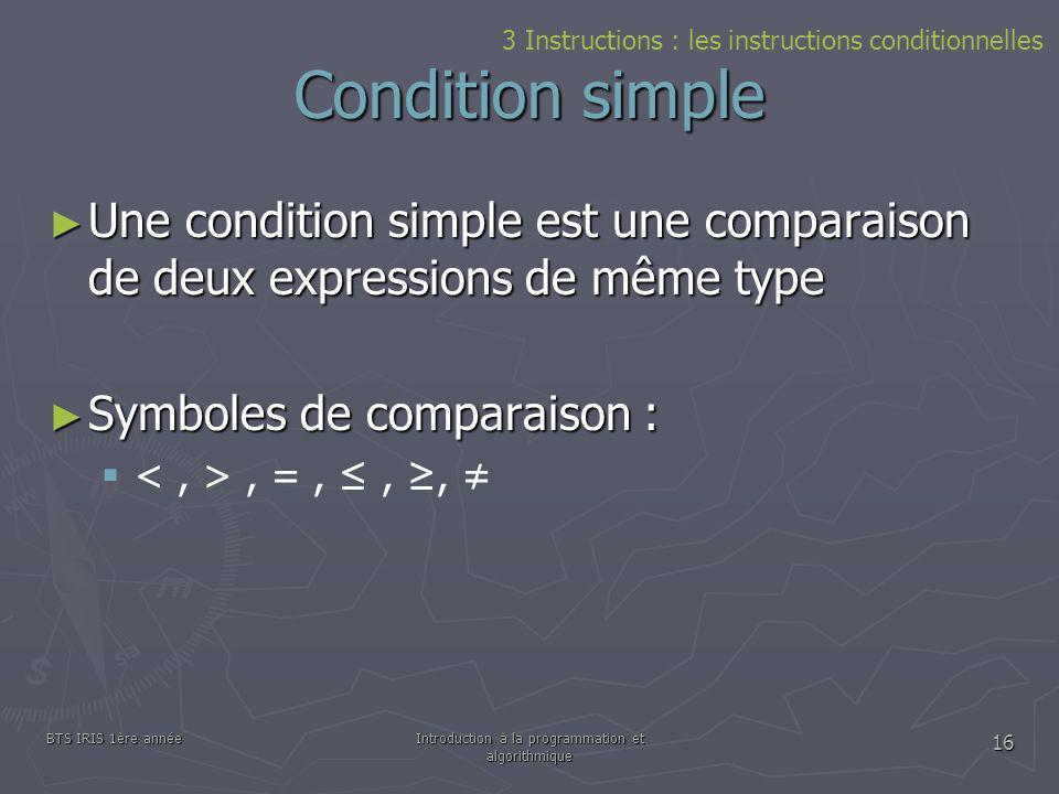 BTS IRIS 1ère annéeIntroduction à la programmation et algorithmique 16 Condition simple 3 Instructions : les instructions conditionnelles Une conditio