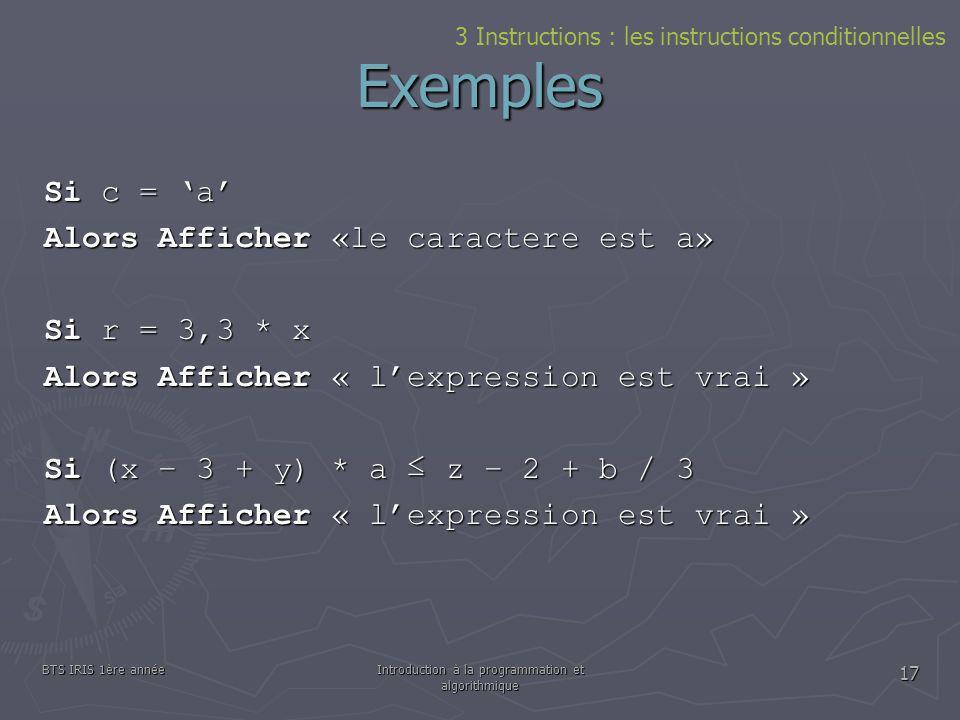 BTS IRIS 1ère annéeIntroduction à la programmation et algorithmique 17 Exemples 3 Instructions : les instructions conditionnelles Si c = a Alors Affic