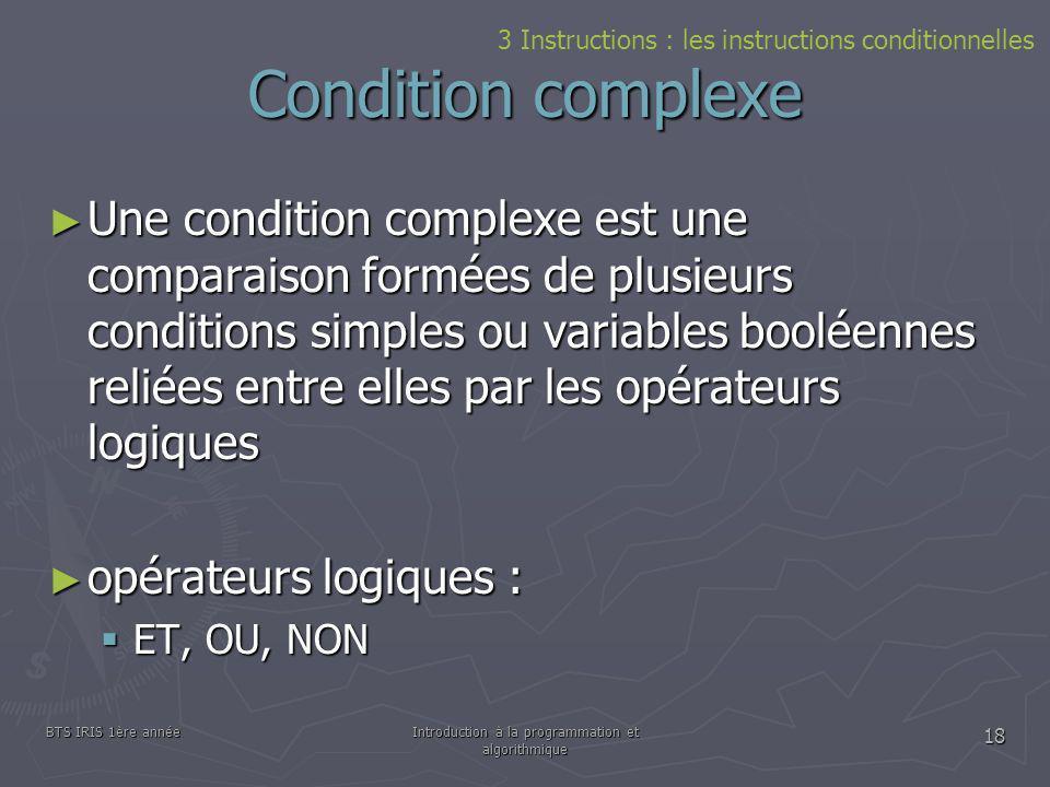 BTS IRIS 1ère annéeIntroduction à la programmation et algorithmique 18 Condition complexe 3 Instructions : les instructions conditionnelles Une condit