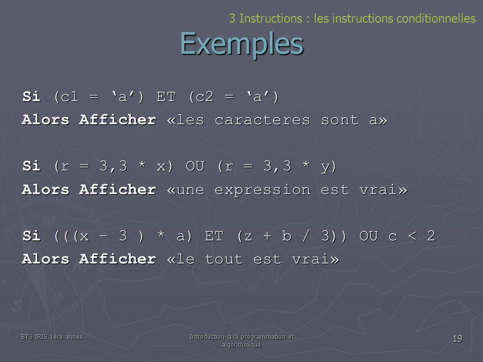 BTS IRIS 1ère annéeIntroduction à la programmation et algorithmique 19 Exemples 3 Instructions : les instructions conditionnelles Si (c1 = a) ET (c2 =