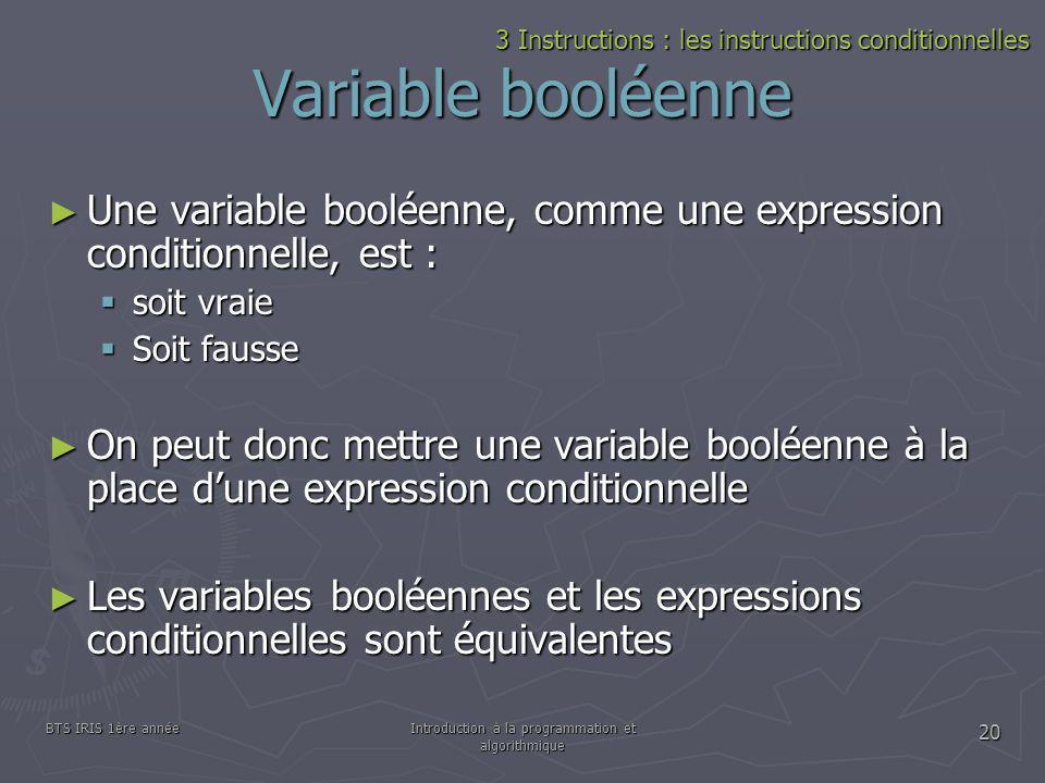 BTS IRIS 1ère annéeIntroduction à la programmation et algorithmique 20 Variable booléenne 3 Instructions : les instructions conditionnelles Une variab