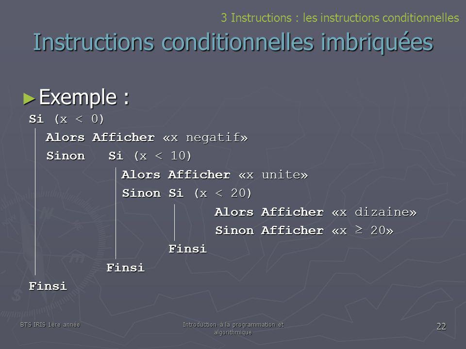 BTS IRIS 1ère annéeIntroduction à la programmation et algorithmique 22 Instructions conditionnelles imbriquées Exemple : Exemple : 3 Instructions : le