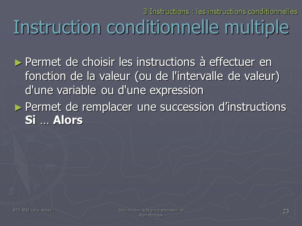 BTS IRIS 1ère annéeIntroduction à la programmation et algorithmique 23 Instruction conditionnelle multiple Permet de choisir les instructions à effect