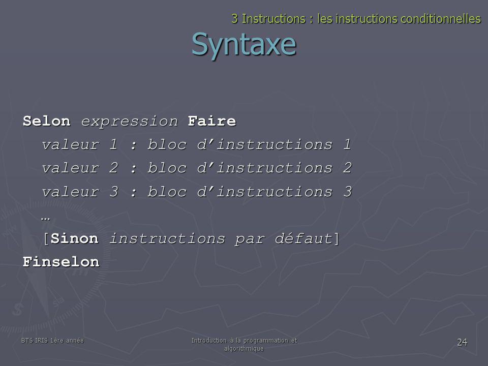 BTS IRIS 1ère annéeIntroduction à la programmation et algorithmique 24 Syntaxe Selon expression Faire valeur 1 : bloc dinstructions 1 valeur 2 : bloc