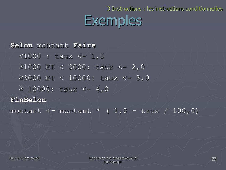 BTS IRIS 1ère annéeIntroduction à la programmation et algorithmique 27 Exemples Selon montant Faire <1000 : taux <- 1,0 1000 ET < 3000: taux <- 2,0 30