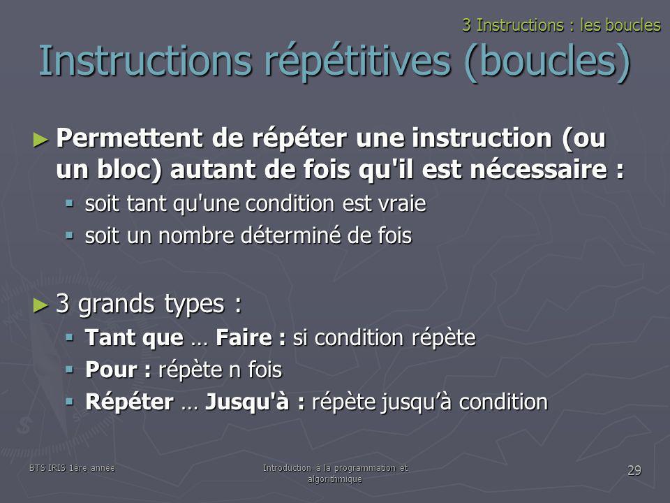 BTS IRIS 1ère annéeIntroduction à la programmation et algorithmique 29 Instructions répétitives (boucles) Permettent de répéter une instruction (ou un