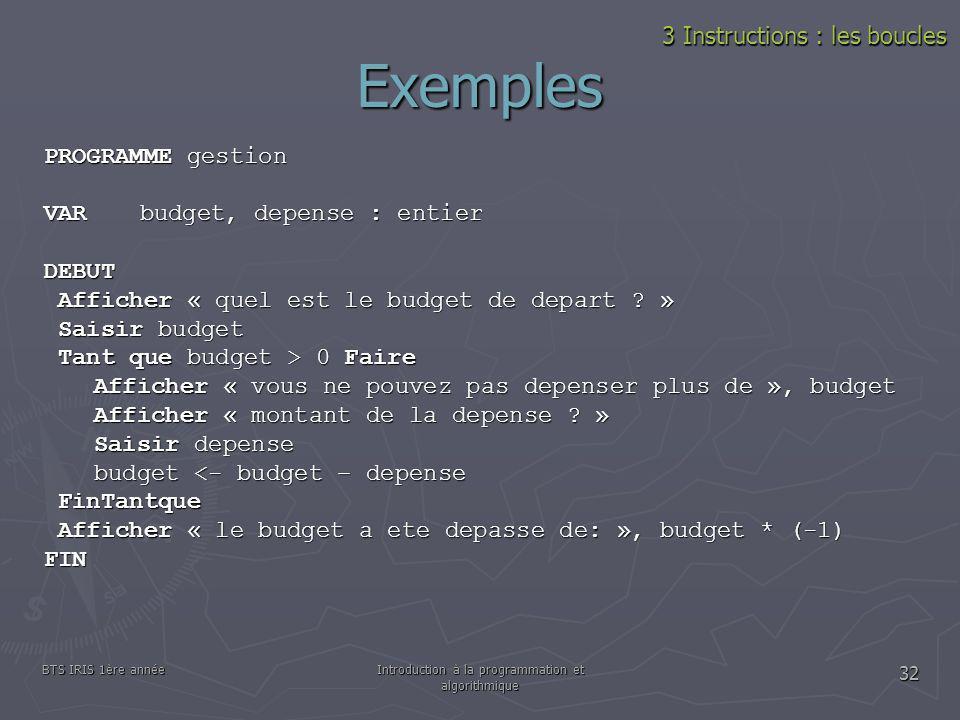 BTS IRIS 1ère annéeIntroduction à la programmation et algorithmique 32 Exemples PROGRAMME gestion VAR budget, depense : entier DEBUT Afficher « quel e