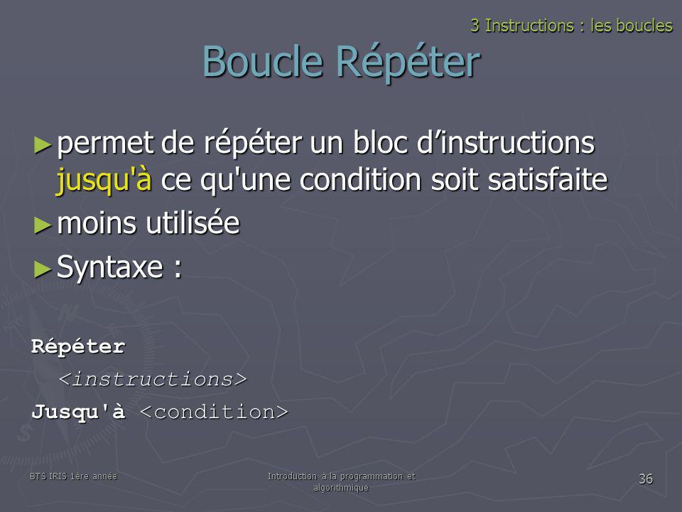 BTS IRIS 1ère annéeIntroduction à la programmation et algorithmique 36 Boucle Répéter permet de répéter un bloc dinstructions jusqu'à ce qu'une condit