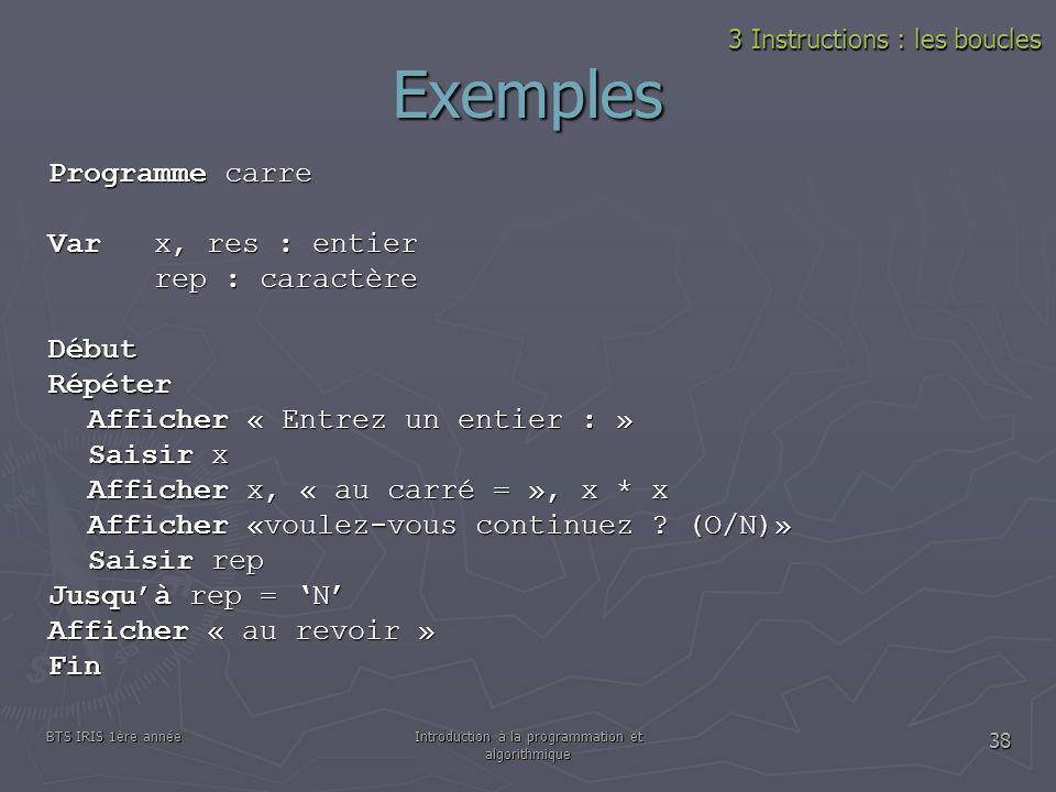 BTS IRIS 1ère annéeIntroduction à la programmation et algorithmique 38 Exemples 3 Instructions : les boucles Programme carre Var x, res : entier rep :