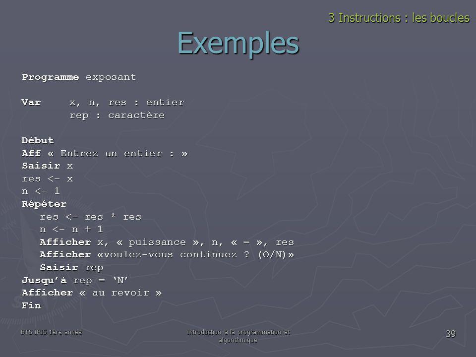 BTS IRIS 1ère annéeIntroduction à la programmation et algorithmique 39 Exemples 3 Instructions : les boucles Programme exposant Var x, n, res : entier