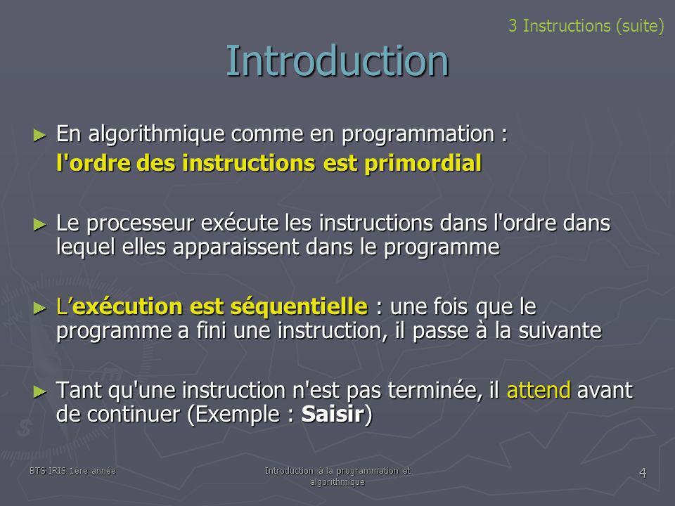 BTS IRIS 1ère annéeIntroduction à la programmation et algorithmique 4 Introduction En algorithmique comme en programmation : En algorithmique comme en