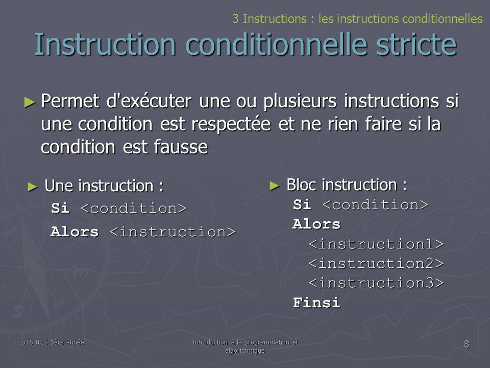 BTS IRIS 1ère annéeIntroduction à la programmation et algorithmique 8 Instruction conditionnelle stricte Permet d'exécuter une ou plusieurs instructio