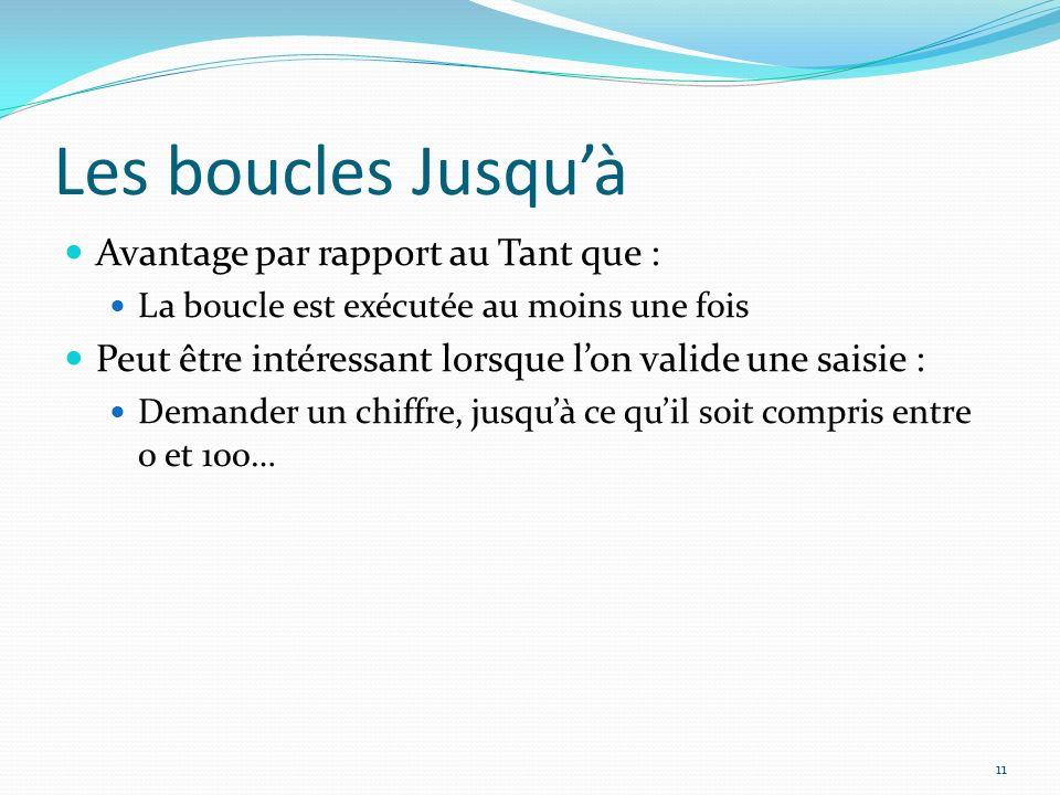 Les boucles Jusquà Avantage par rapport au Tant que : La boucle est exécutée au moins une fois Peut être intéressant lorsque lon valide une saisie : D