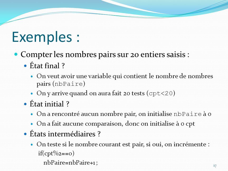 Exemples : Compter les nombres pairs sur 20 entiers saisis : État final ? On veut avoir une variable qui contient le nombre de nombres pairs ( nbPaire