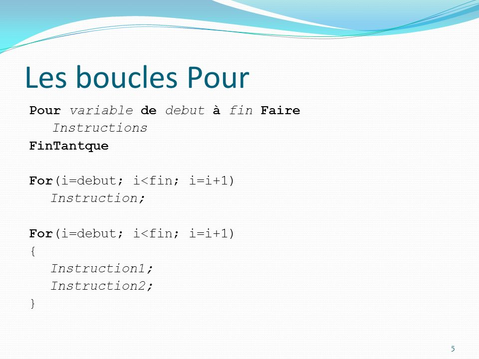 Les boucles Pour Pour variable de debut à fin Faire Instructions FinTantque For(i=debut; i<fin; i=i+1) Instruction; For(i=debut; i<fin; i=i+1) { Instr