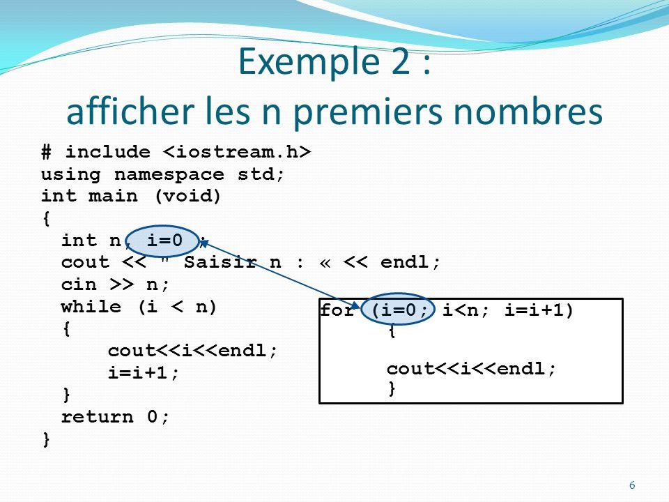 Exemple 2 : afficher les n premiers nombres # include using namespace std; int main (void) { int n, i=0 ; cout << Saisir n : « << endl; cin >> n; while (i < n) { cout<<i<<endl; i=i+1; } return 0; } 7 for (i=0; i<n; i=i+1) { cout<<i<<endl; }