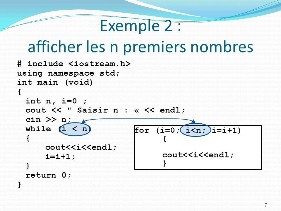 Exemple 2 : afficher les n premiers nombres # include using namespace std; int main (void) { int n, i=0 ; cout << Saisir n : « << endl; cin >> n; while (i < n) { cout<<i<<endl; i=i+1; } return 0; } 8 for (i=0; i<n; i=i+1) { cout<<i<<endl; }
