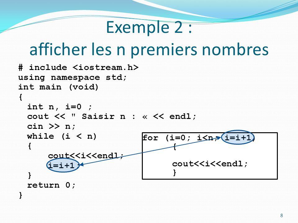 Exemple 2 : afficher les n premiers nombres # include using namespace std; int main (void) { int n, i; cout << Saisir n : « << endl; cin >> n; while (i < n) { cout<<i<<endl; i=i+1; } return 0; } 9 for (i=0; i<n; i=i+1) { cout<<i<<endl; }