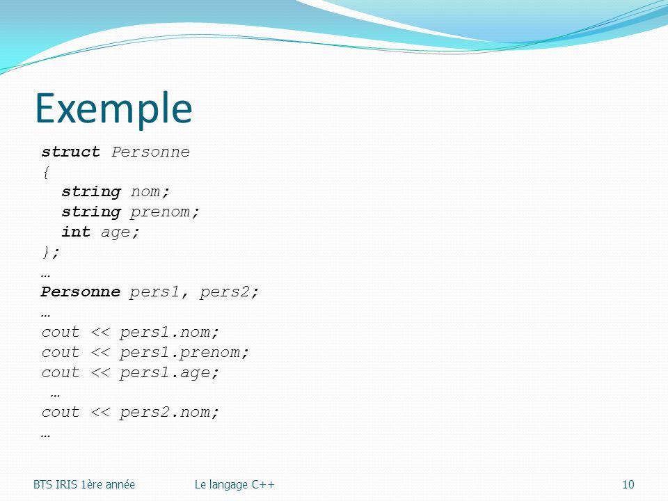 Exemple struct Personne { string nom; string prenom; int age; }; … Personne pers1, pers2; … cout << pers1.nom; cout << pers1.prenom; cout << pers1.age
