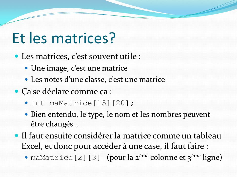 Et les matrices? Les matrices, cest souvent utile : Une image, cest une matrice Les notes dune classe, cest une matrice Ça se déclare comme ça : int m