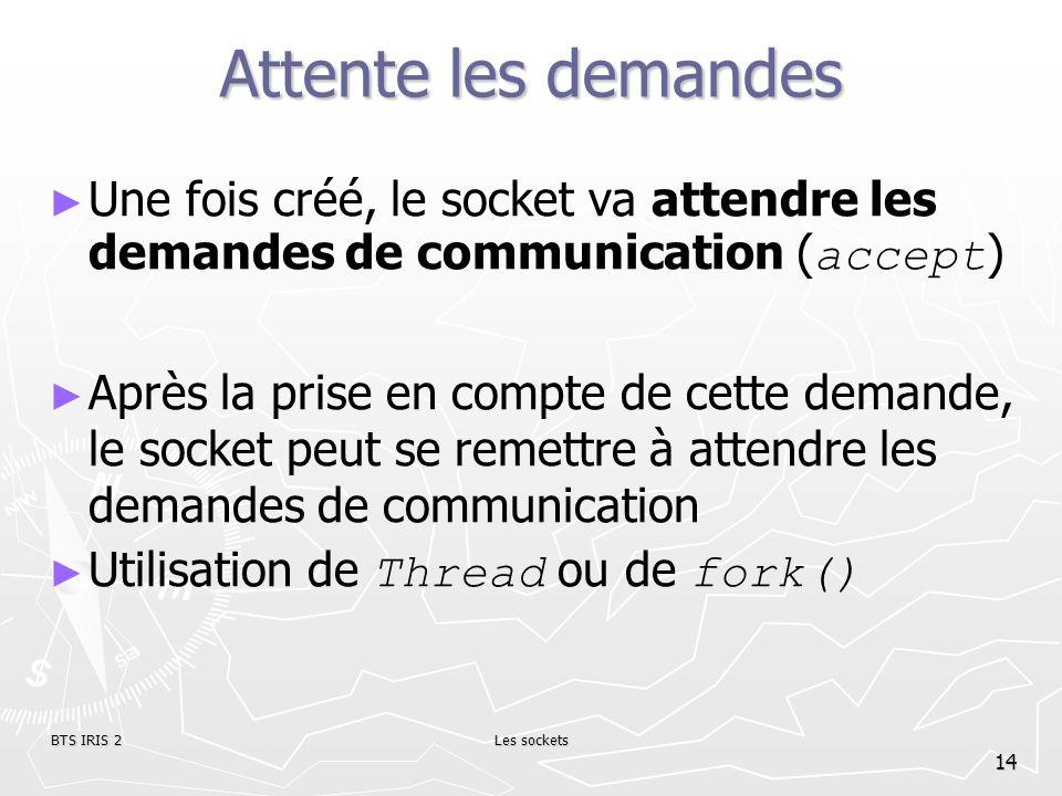 BTS IRIS 2Les sockets 14 Attente les demandes Une fois créé, le socket va attendre les demandes de communication ( accept ) Après la prise en compte d