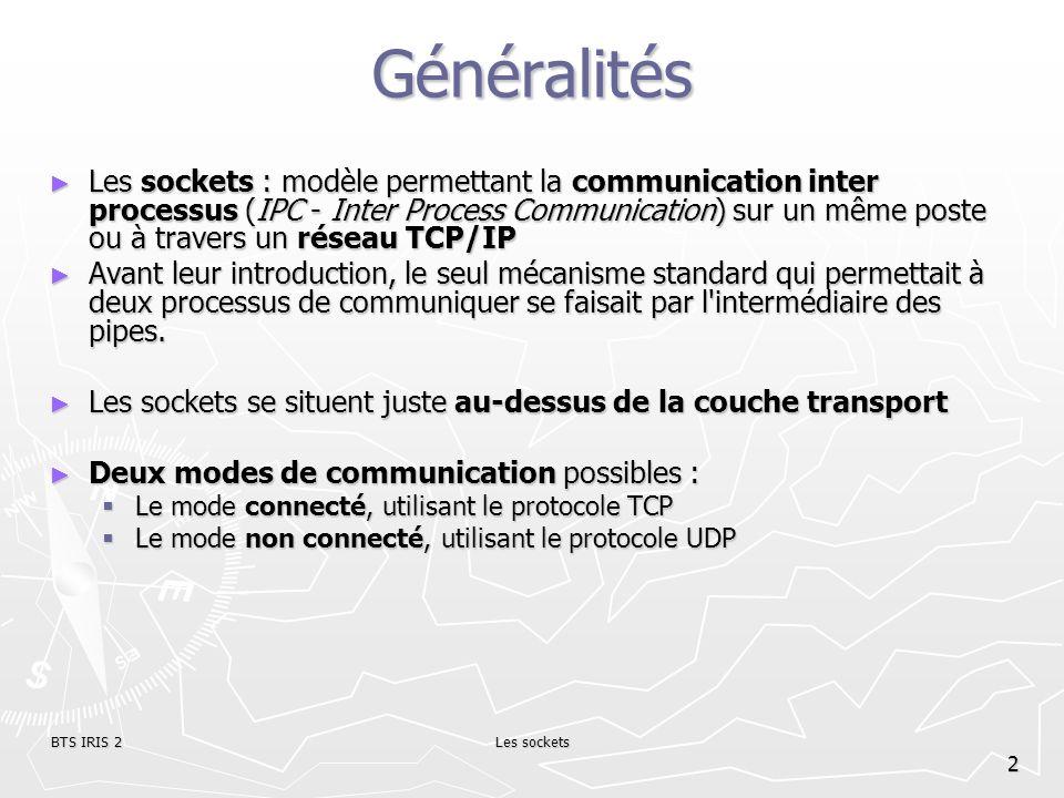 BTS IRIS 2Les sockets 2 Généralités Les sockets : modèle permettant la communication inter processus (IPC - Inter Process Communication) sur un même p