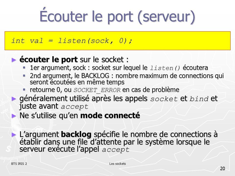 BTS IRIS 2Les sockets 20 Écouter le port (serveur) int val = listen(sock, 0); écouter le port sur le socket : écouter le port sur le socket : 1er argu