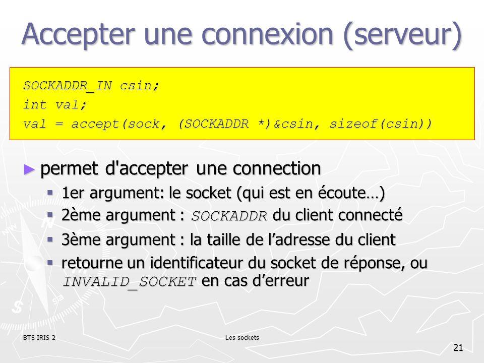 BTS IRIS 2Les sockets 21 Accepter une connexion (serveur) SOCKADDR_IN csin; int val; val = accept(sock, (SOCKADDR *)&csin, sizeof(csin)) permet d'acce
