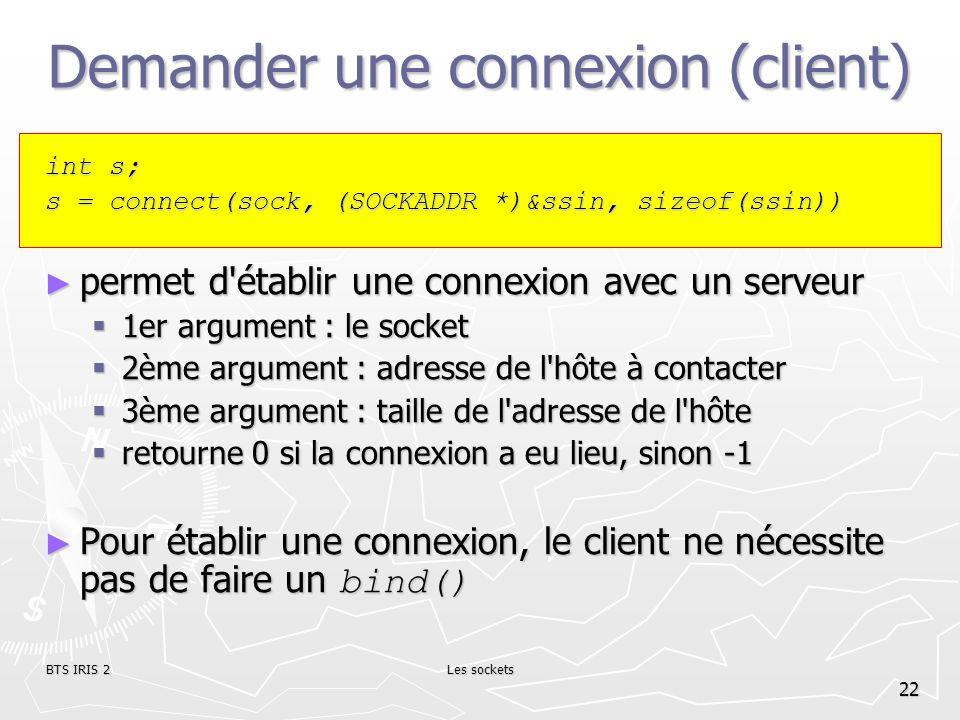 BTS IRIS 2Les sockets 22 Demander une connexion (client) int s; s = connect(sock, (SOCKADDR *)&ssin, sizeof(ssin)) permet d'établir une connexion avec